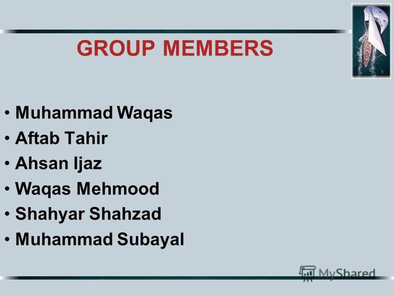 GROUP MEMBERS Muhammad Waqas Aftab Tahir Ahsan Ijaz Waqas Mehmood Shahyar Shahzad Muhammad Subayal