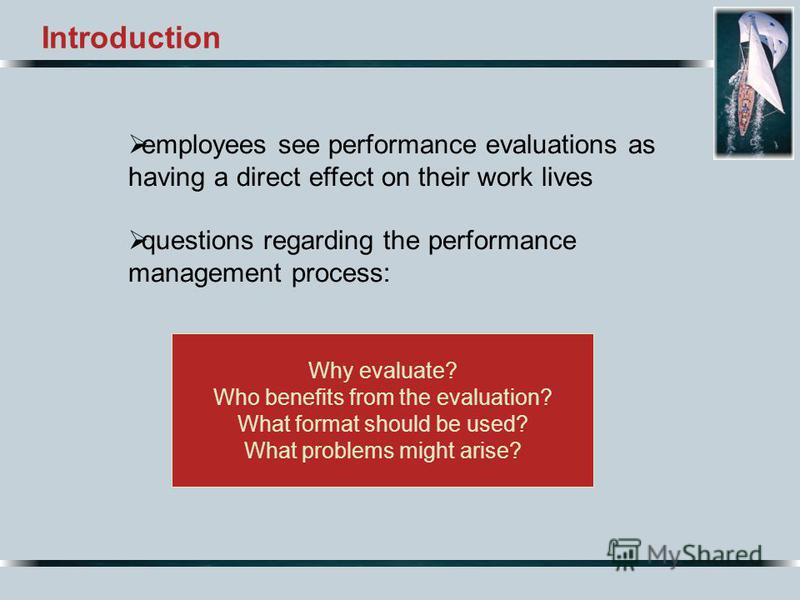 Why evaluate? Who benefits from the evaluation? What format should be used? What problems might arise? Introduction employees see performance evaluations as having a direct effect on their work lives questions regarding the performance management pro