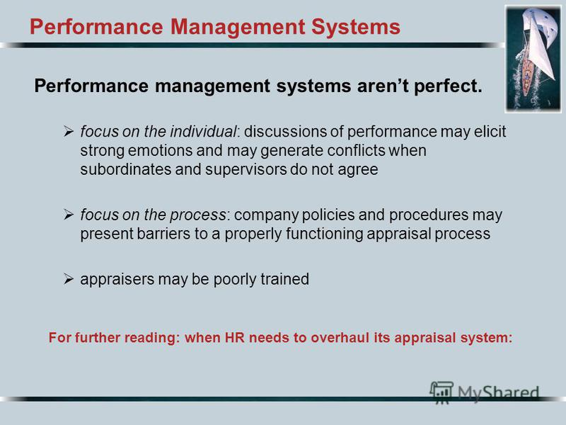 Performance Management Systems Performance management systems arent perfect. focus on the individual: discussions of performance may elicit strong emotions and may generate conflicts when subordinates and supervisors do not agree focus on the process
