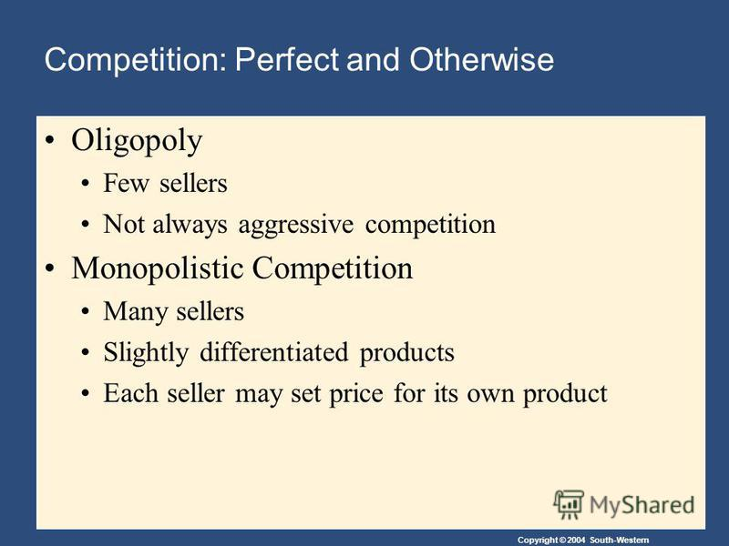 Copyright © 2004 South-Western Oligopoly Few sellers Not always aggressive competition Monopolistic Competition Many sellers Slightly differentiated products Each seller may set price for its own product Competition: Perfect and Otherwise