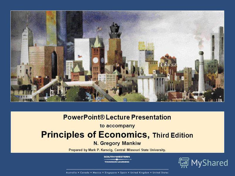 PowerPoint® Lecture Presentation to accompany Principles of Economics, Third Edition N. Gregory Mankiw Prepared by Mark P. Karscig, Central Missouri State University.