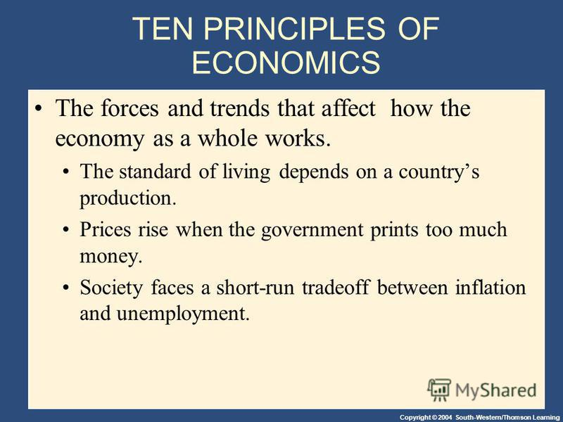 Copyright © 2004 South-Western/Thomson Learning TEN PRINCIPLES OF ECONOMICS The forces and trends that affect how the economy as a whole works. The standard of living depends on a countrys production. Prices rise when the government prints too much m