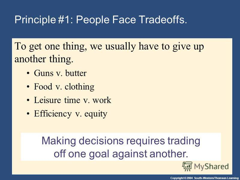 Copyright © 2004 South-Western/Thomson Learning Making decisions requires trading off one goal against another. Principle #1: People Face Tradeoffs. To get one thing, we usually have to give up another thing. Guns v. butter Food v. clothing Leisure t