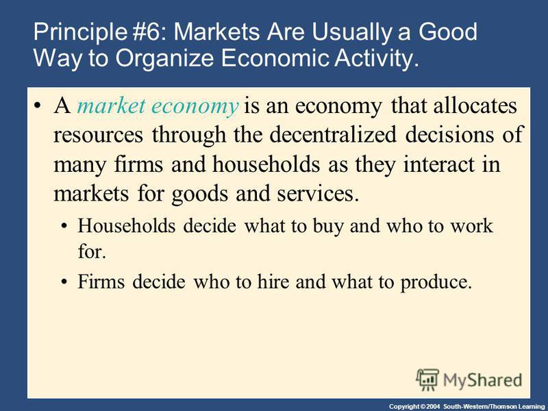 Copyright © 2004 South-Western/Thomson Learning Principle #6: Markets Are Usually a Good Way to Organize Economic Activity. A market economy is an economy that allocates resources through the decentralized decisions of many firms and households as th