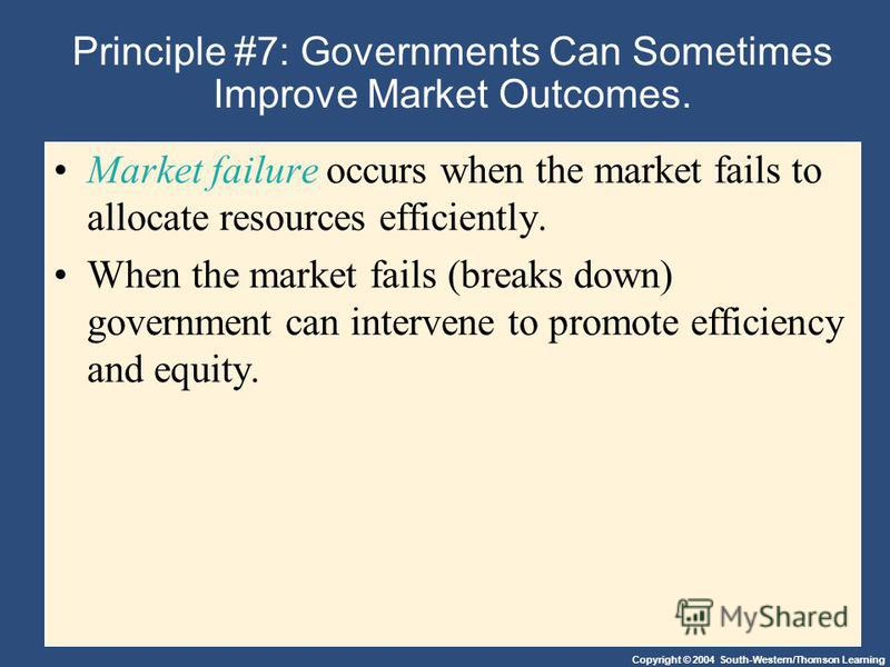 Copyright © 2004 South-Western/Thomson Learning Principle #7: Governments Can Sometimes Improve Market Outcomes. Market failure occurs when the market fails to allocate resources efficiently. When the market fails (breaks down) government can interve