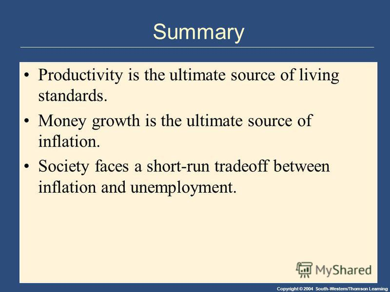Copyright © 2004 South-Western/Thomson Learning Summary Productivity is the ultimate source of living standards. Money growth is the ultimate source of inflation. Society faces a short-run tradeoff between inflation and unemployment.