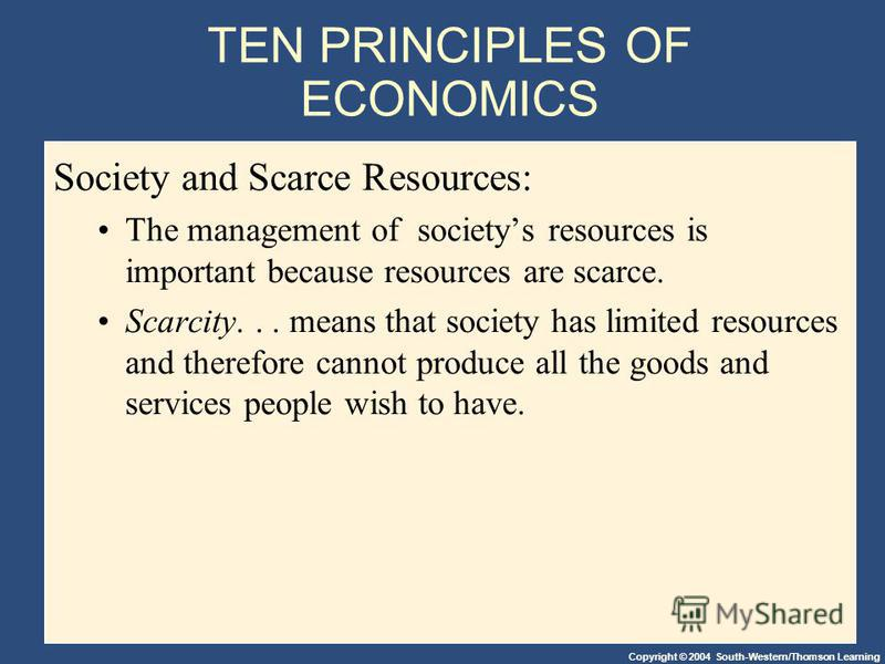 Copyright © 2004 South-Western/Thomson Learning TEN PRINCIPLES OF ECONOMICS Society and Scarce Resources: The management of societys resources is important because resources are scarce. Scarcity... means that society has limited resources and therefo
