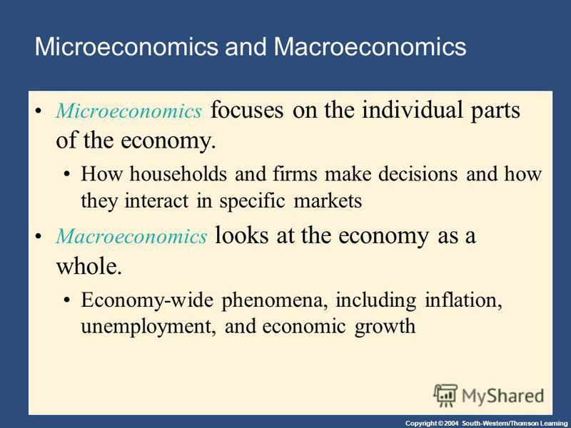 Copyright © 2004 South-Western/Thomson Learning Microeconomics and Macroeconomics Microeconomics focuses on the individual parts of the economy. How households and firms make decisions and how they interact in specific markets Macroeconomics looks at