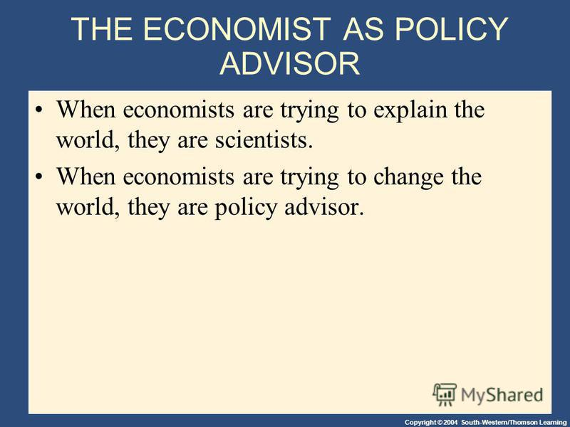 Copyright © 2004 South-Western/Thomson Learning THE ECONOMIST AS POLICY ADVISOR When economists are trying to explain the world, they are scientists. When economists are trying to change the world, they are policy advisor.