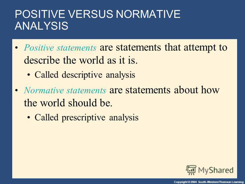 Copyright © 2004 South-Western/Thomson Learning POSITIVE VERSUS NORMATIVE ANALYSIS Positive statements are statements that attempt to describe the world as it is. Called descriptive analysis Normative statements are statements about how the world sho