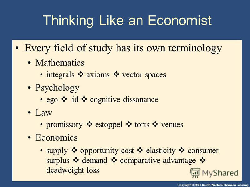Copyright © 2004 South-Western/Thomson Learning Thinking Like an Economist Every field of study has its own terminology Mathematics integrals axioms vector spaces Psychology ego id cognitive dissonance Law promissory estoppel torts venues Economics s