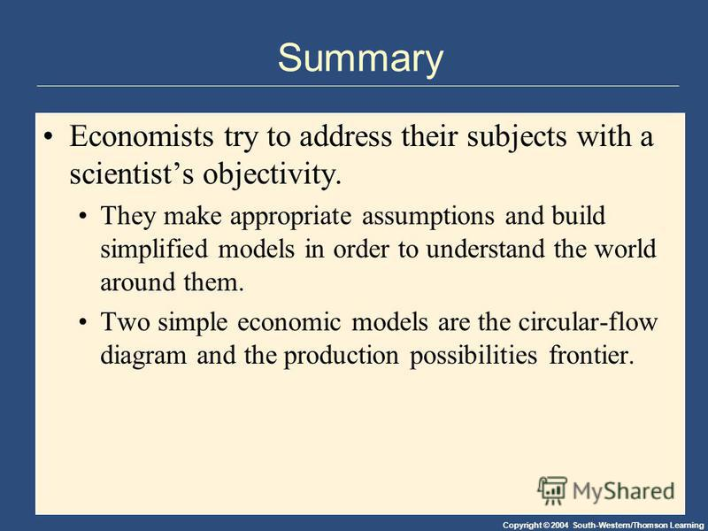 Copyright © 2004 South-Western/Thomson Learning Summary Economists try to address their subjects with a scientists objectivity. They make appropriate assumptions and build simplified models in order to understand the world around them. Two simple eco