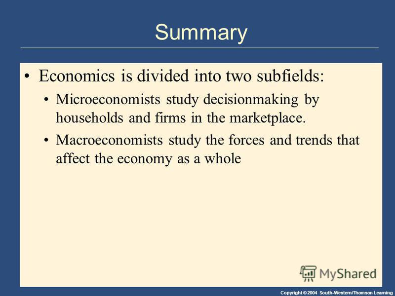 Copyright © 2004 South-Western/Thomson Learning Summary Economics is divided into two subfields: Microeconomists study decisionmaking by households and firms in the marketplace. Macroeconomists study the forces and trends that affect the economy as a