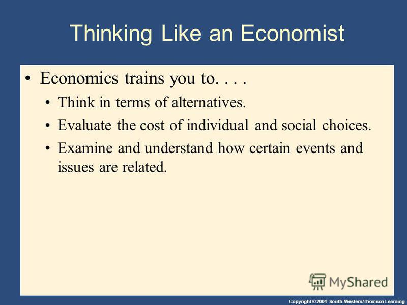 Copyright © 2004 South-Western/Thomson Learning Thinking Like an Economist Economics trains you to.... Think in terms of alternatives. Evaluate the cost of individual and social choices. Examine and understand how certain events and issues are relate
