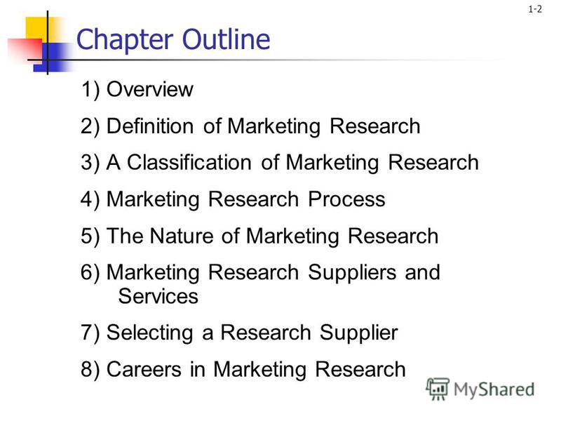 1-2 Chapter Outline 1) Overview 2) Definition of Marketing Research 3) A Classification of Marketing Research 4) Marketing Research Process 5) The Nature of Marketing Research 6) Marketing Research Suppliers and Services 7) Selecting a Research Suppl