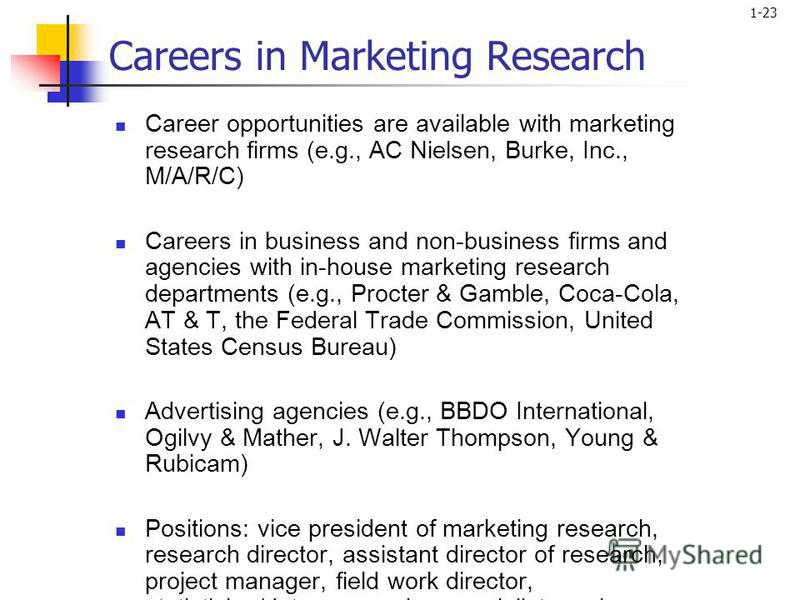 1-23 Careers in Marketing Research Career opportunities are available with marketing research firms (e.g., AC Nielsen, Burke, Inc., M/A/R/C) Careers in business and non-business firms and agencies with in-house marketing research departments (e.g., P