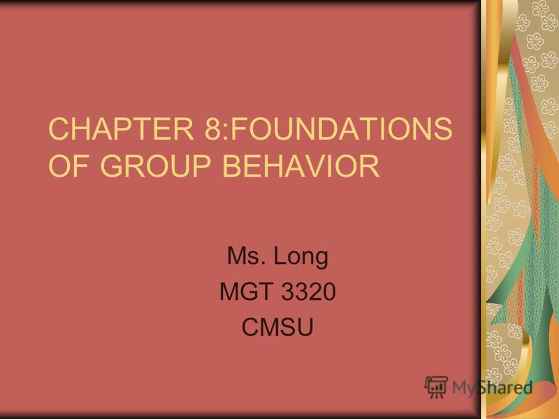 CHAPTER 8:FOUNDATIONS OF GROUP BEHAVIOR Ms. Long MGT 3320 CMSU