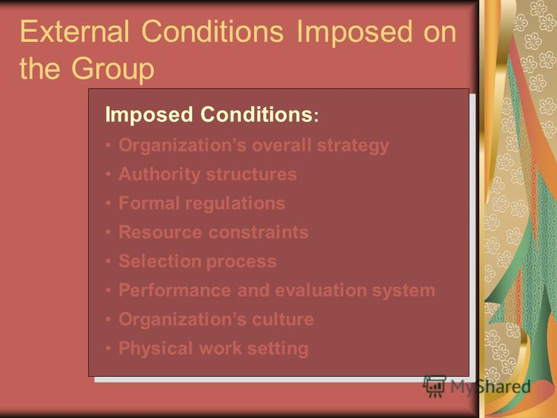 External Conditions Imposed on the Group Imposed Conditions : Organizations overall strategy Authority structures Formal regulations Resource constraints Selection process Performance and evaluation system Organizations culture Physical work setting