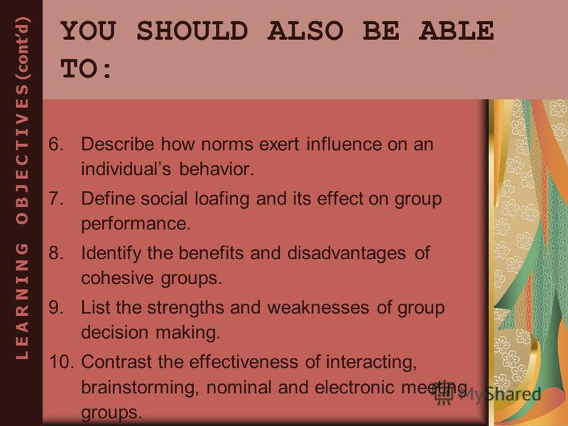 YOU SHOULD ALSO BE ABLE TO: 6.Describe how norms exert influence on an individuals behavior. 7.Define social loafing and its effect on group performance. 8.Identify the benefits and disadvantages of cohesive groups. 9.List the strengths and weaknesse