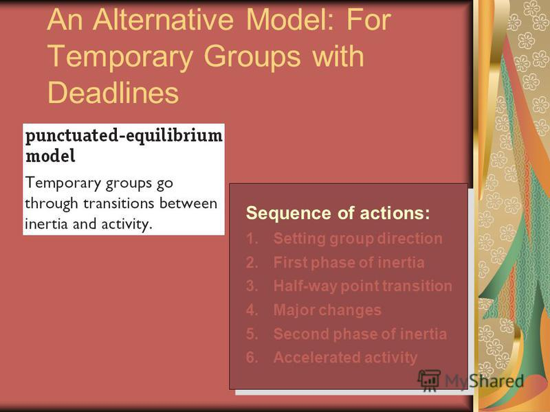 An Alternative Model: For Temporary Groups with Deadlines Sequence of actions: 1.Setting group direction 2.First phase of inertia 3.Half-way point transition 4.Major changes 5.Second phase of inertia 6.Accelerated activity Sequence of actions: 1.Sett