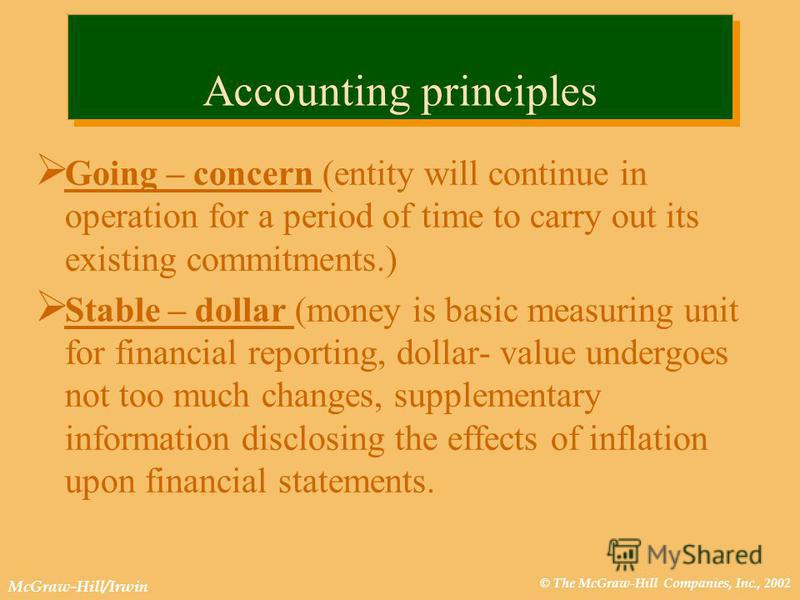 © The McGraw-Hill Companies, Inc., 2002 McGraw-Hill/Irwin Accounting principles Going – concern (entity will continue in operation for a period of time to carry out its existing commitments.) Stable – dollar (money is basic measuring unit for financi