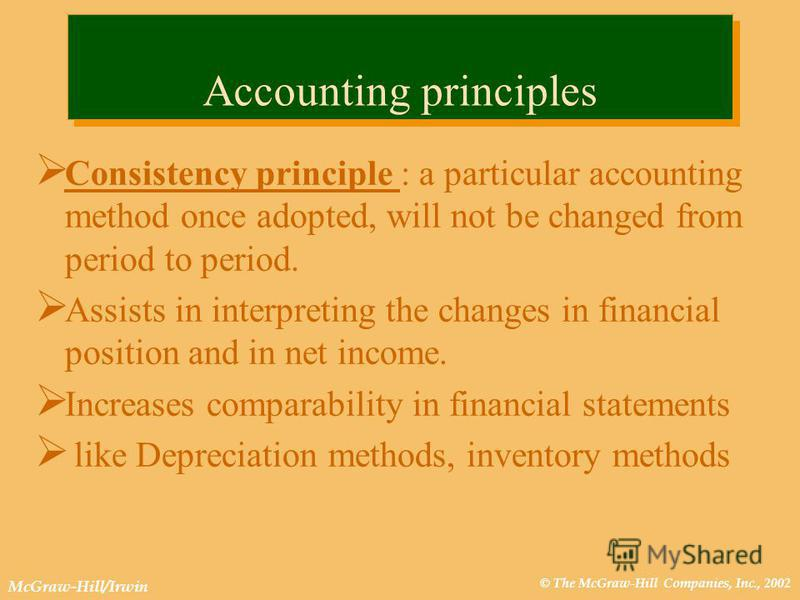 © The McGraw-Hill Companies, Inc., 2002 McGraw-Hill/Irwin Accounting principles Consistency principle : a particular accounting method once adopted, will not be changed from period to period. Assists in interpreting the changes in financial position