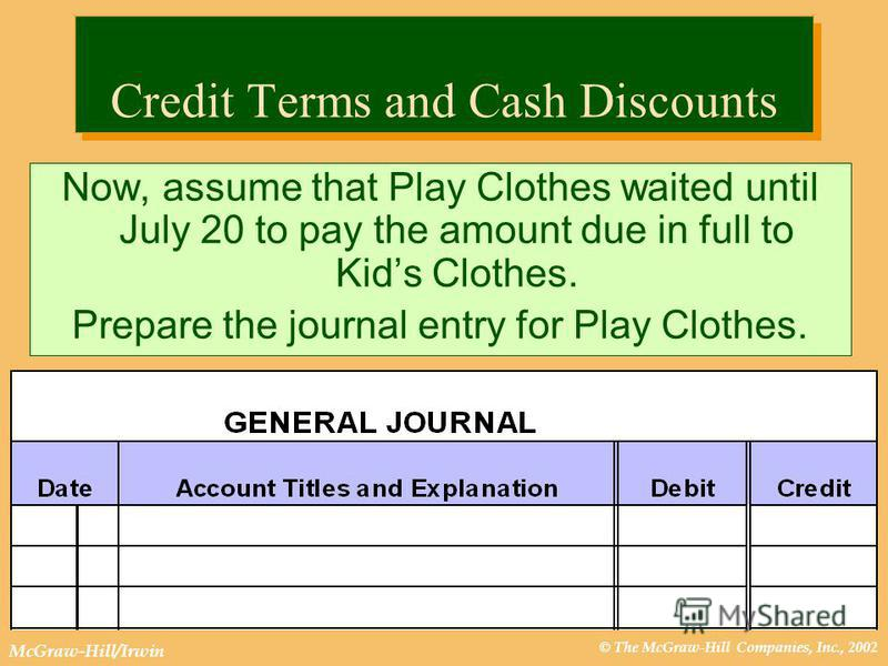 © The McGraw-Hill Companies, Inc., 2002 McGraw-Hill/Irwin Credit Terms and Cash Discounts Now, assume that Play Clothes waited until July 20 to pay the amount due in full to Kids Clothes. Prepare the journal entry for Play Clothes.