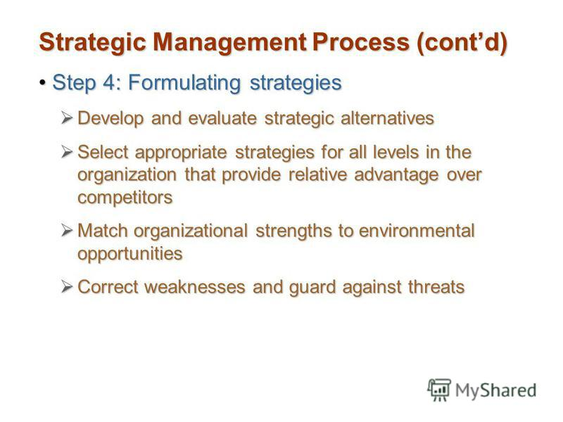 Strategic Management Process (contd) Step 4: Formulating strategiesStep 4: Formulating strategies Develop and evaluate strategic alternatives Develop and evaluate strategic alternatives Select appropriate strategies for all levels in the organization