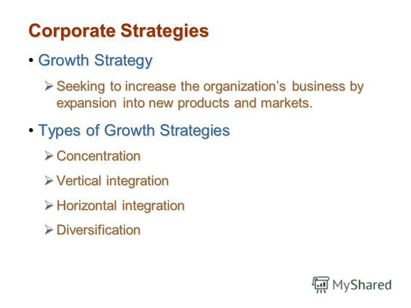 Corporate Strategies Growth StrategyGrowth Strategy Seeking to increase the organizations business by expansion into new products and markets. Seeking to increase the organizations business by expansion into new products and markets. Types of Growth