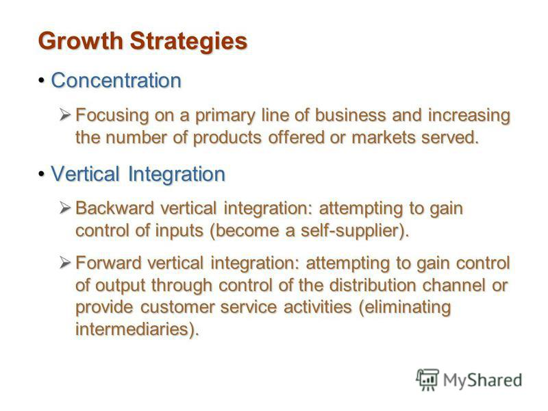 Growth Strategies ConcentrationConcentration Focusing on a primary line of business and increasing the number of products offered or markets served. Focusing on a primary line of business and increasing the number of products offered or markets serve