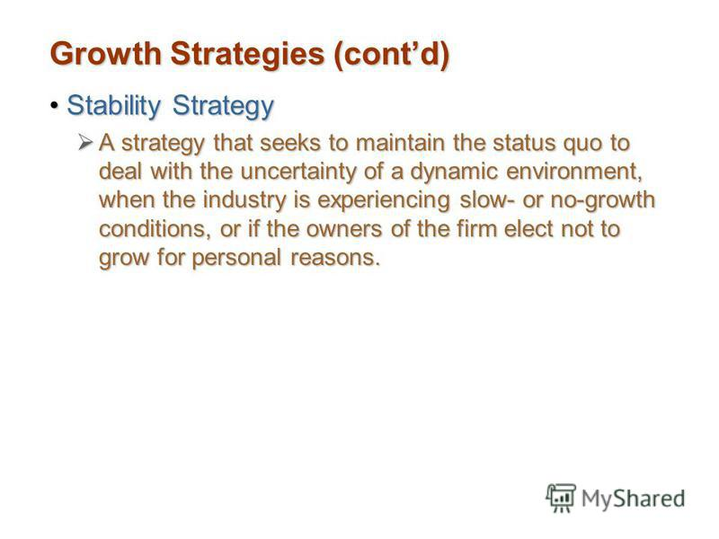 Growth Strategies (contd) Stability StrategyStability Strategy A strategy that seeks to maintain the status quo to deal with the uncertainty of a dynamic environment, when the industry is experiencing slow- or no-growth conditions, or if the owners o