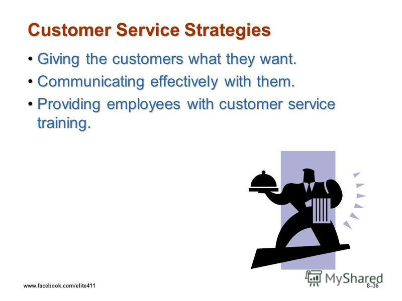 www.facebook.com/elite4118–36 Customer Service Strategies Giving the customers what they want.Giving the customers what they want. Communicating effectively with them.Communicating effectively with them. Providing employees with customer service trai