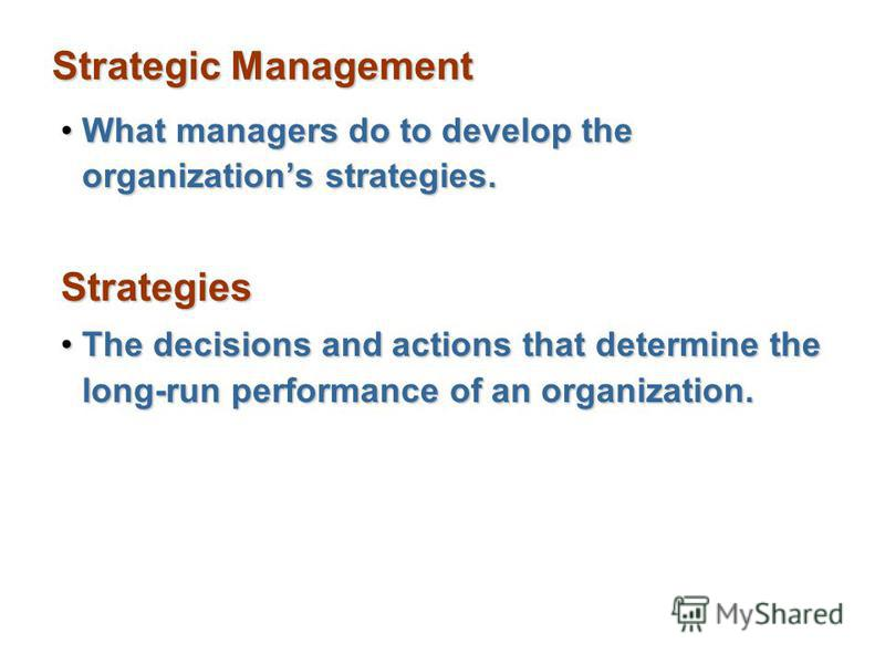 Strategic Management What managers do to develop the organizations strategies.What managers do to develop the organizations strategies.Strategies The decisions and actions that determine the long-run performance of an organization.The decisions and a