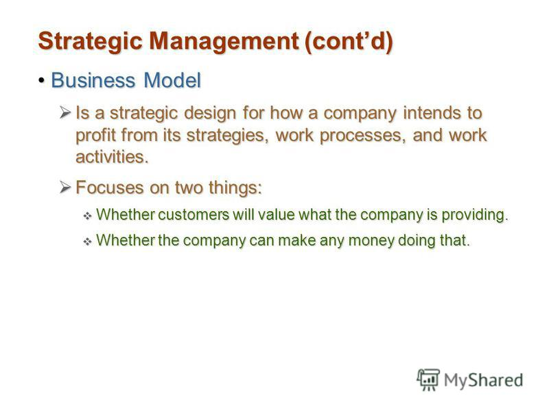 Strategic Management (contd) Business ModelBusiness Model Is a strategic design for how a company intends to profit from its strategies, work processes, and work activities. Is a strategic design for how a company intends to profit from its strategie