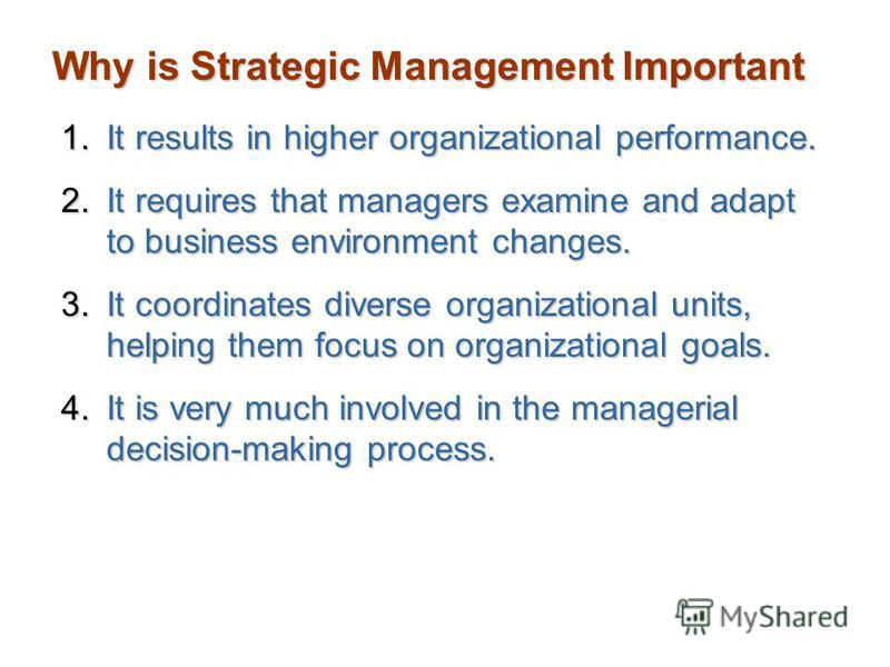 Why is Strategic Management Important 1.It results in higher organizational performance. 2.It requires that managers examine and adapt to business environment changes. 3.It coordinates diverse organizational units, helping them focus on organizationa
