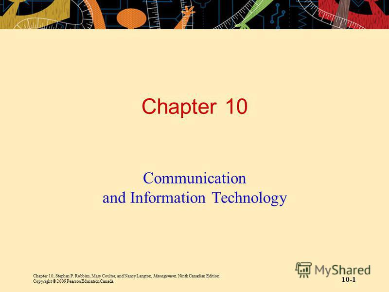 Chapter 10, Stephen P. Robbins, Mary Coulter, and Nancy Langton, Management, Ninth Canadian Edition Copyright © 2009 Pearson Education Canada 10-1 Chapter 10 Communication and Information Technology