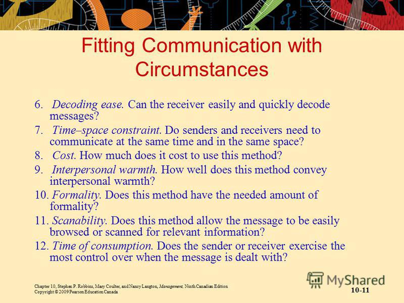 Chapter 10, Stephen P. Robbins, Mary Coulter, and Nancy Langton, Management, Ninth Canadian Edition Copyright © 2009 Pearson Education Canada 10-11 Fitting Communication with Circumstances 6. Decoding ease. Can the receiver easily and quickly decode