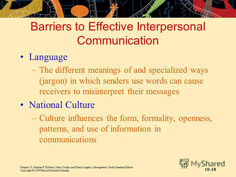 Chapter 10, Stephen P. Robbins, Mary Coulter, and Nancy Langton, Management, Ninth Canadian Edition Copyright © 2009 Pearson Education Canada 10-18 Barriers to Effective Interpersonal Communication Language –The different meanings of and specialized