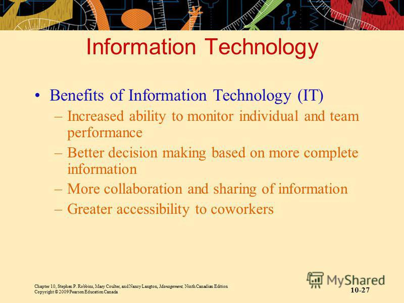 Chapter 10, Stephen P. Robbins, Mary Coulter, and Nancy Langton, Management, Ninth Canadian Edition Copyright © 2009 Pearson Education Canada 10-27 Information Technology Benefits of Information Technology (IT) –Increased ability to monitor individua