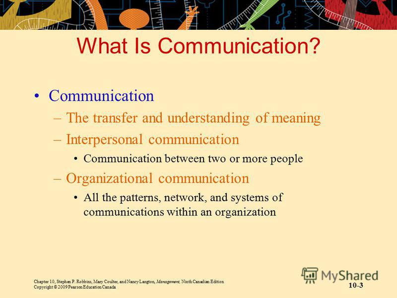 Chapter 10, Stephen P. Robbins, Mary Coulter, and Nancy Langton, Management, Ninth Canadian Edition Copyright © 2009 Pearson Education Canada 10-3 What Is Communication? Communication –The transfer and understanding of meaning –Interpersonal communic
