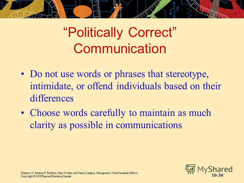 Chapter 10, Stephen P. Robbins, Mary Coulter, and Nancy Langton, Management, Ninth Canadian Edition Copyright © 2009 Pearson Education Canada 10-36 Politically Correct Communication Do not use words or phrases that stereotype, intimidate, or offend i