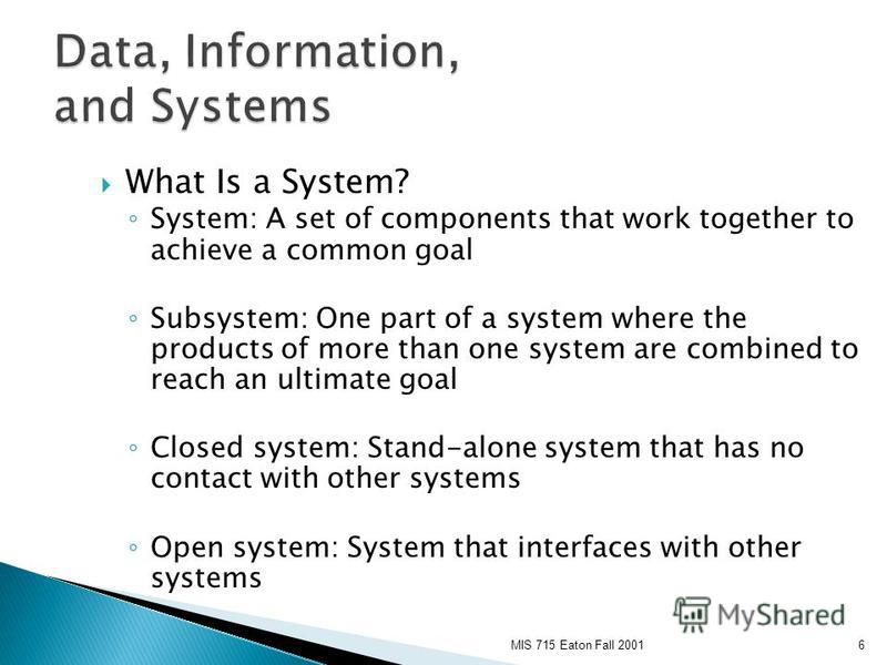 MIS 715 Eaton Fall 20016 What Is a System? System: A set of components that work together to achieve a common goal Subsystem: One part of a system where the products of more than one system are combined to reach an ultimate goal Closed system: Stand-