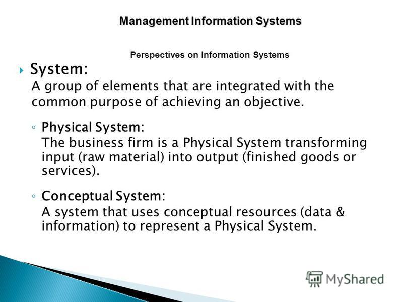 System: A group of elements that are integrated with the common purpose of achieving an objective. Physical System: The business firm is a Physical System transforming input (raw material) into output (finished goods or services). Conceptual System: