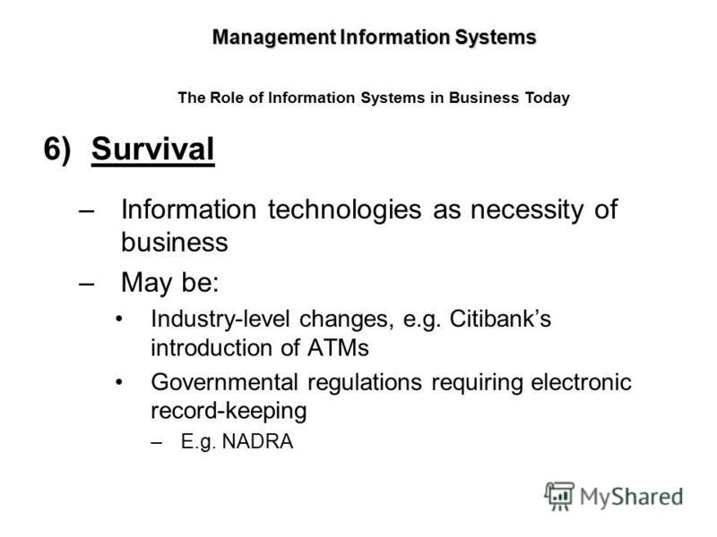 6)Survival –Information technologies as necessity of business –May be: Industry-level changes, e.g. Citibanks introduction of ATMs Governmental regulations requiring electronic record-keeping –E.g. NADRA Management Information Systems The Role of Inf