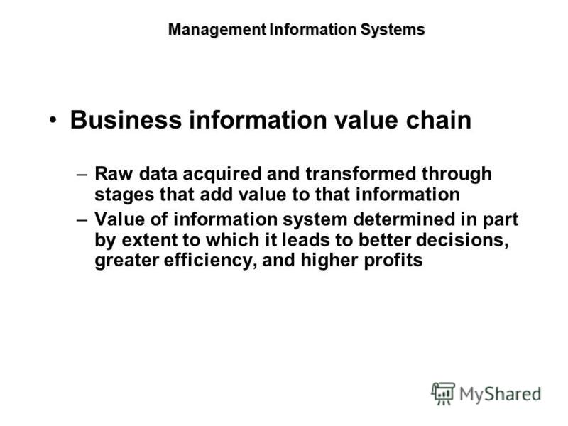 Business information value chain –Raw data acquired and transformed through stages that add value to that information –Value of information system determined in part by extent to which it leads to better decisions, greater efficiency, and higher prof