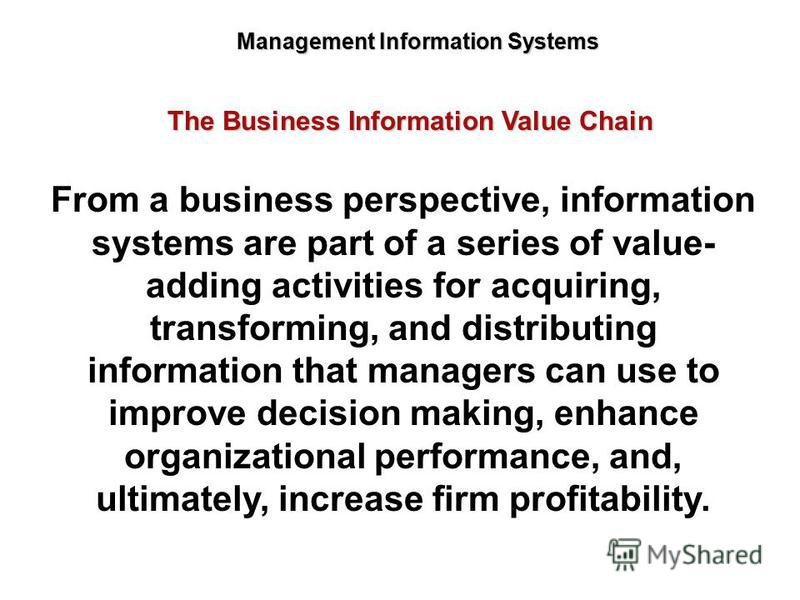 Management Information Systems From a business perspective, information systems are part of a series of value- adding activities for acquiring, transforming, and distributing information that managers can use to improve decision making, enhance organ