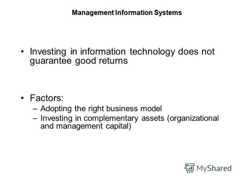 Investing in information technology does not guarantee good returns Factors: –Adopting the right business model –Investing in complementary assets (organizational and management capital) Management Information Systems