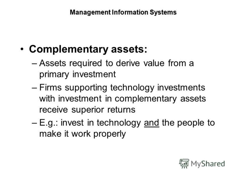 Complementary assets: –Assets required to derive value from a primary investment –Firms supporting technology investments with investment in complementary assets receive superior returns –E.g.: invest in technology and the people to make it work prop