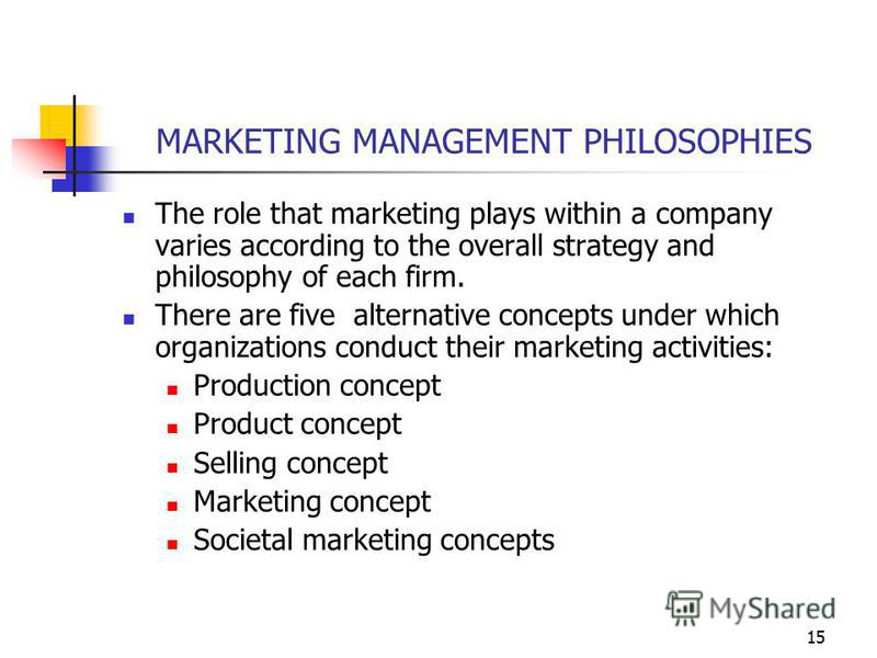 15 MARKETING MANAGEMENT PHILOSOPHIES The role that marketing plays within a company varies according to the overall strategy and philosophy of each firm. There are five alternative concepts under which organizations conduct their marketing activities