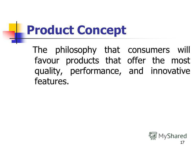 17 Product Concept The philosophy that consumers will favour products that offer the most quality, performance, and innovative features.